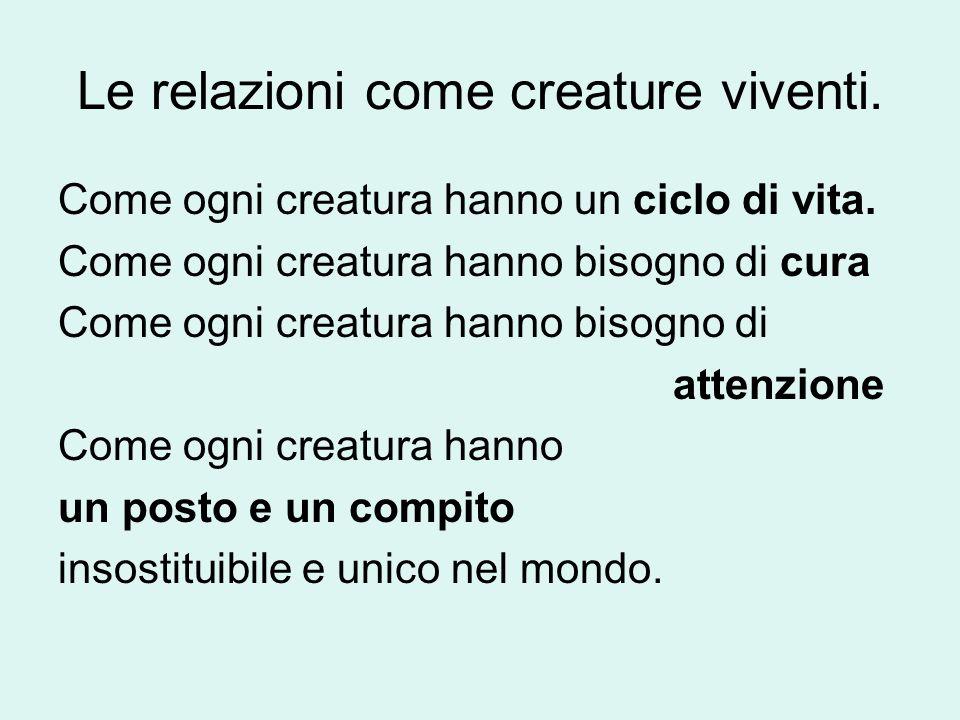 Le relazioni come creature viventi. Come ogni creatura hanno un ciclo di vita. Come ogni creatura hanno bisogno di cura Come ogni creatura hanno bisog