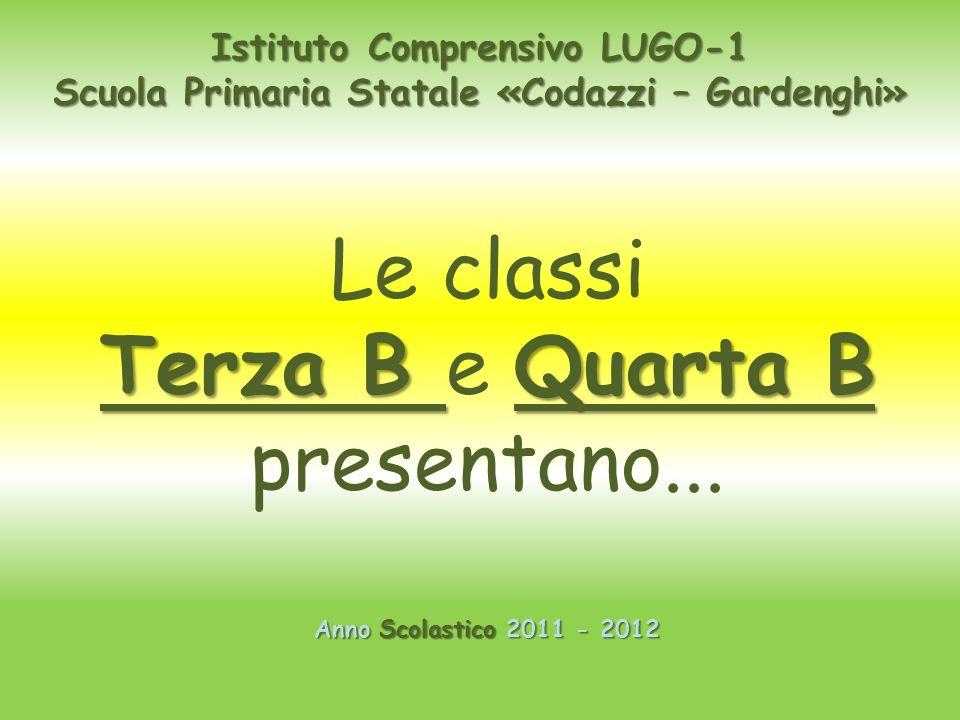 Istituto Comprensivo LUGO-1 Scuola Primaria Statale «Codazzi – Gardenghi» Anno Scolastico 2011 - 2012 Le classi Terza B Quarta B Terza B e Quarta B pr