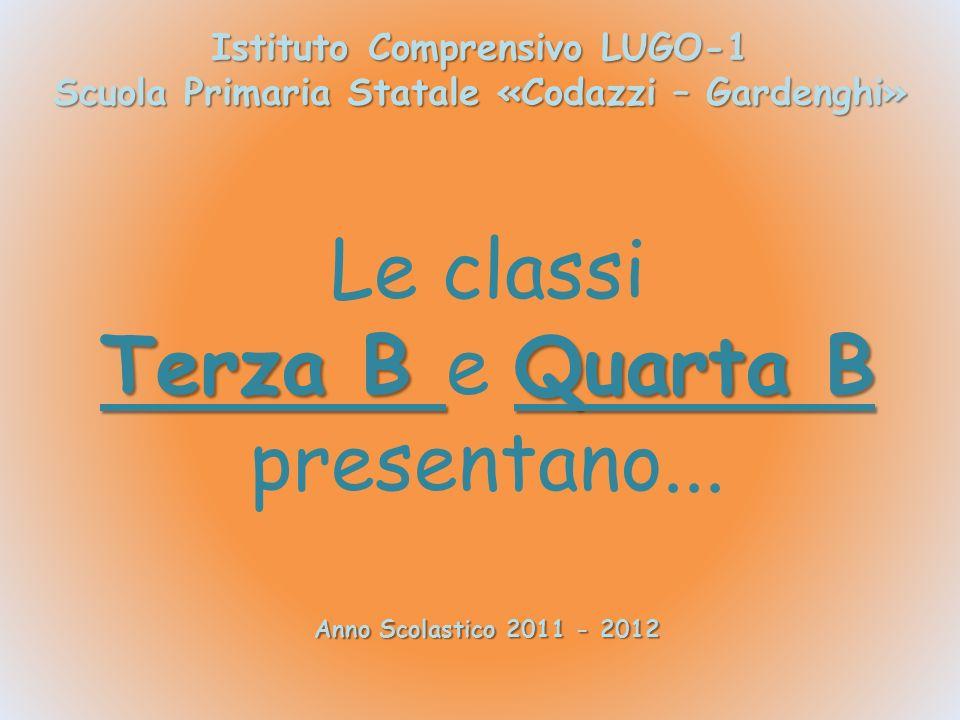 Istituto Comprensivo LUGO-1 Scuola Primaria Statale «Codazzi – Gardenghi» Anno Scolastico 2011 - 2012 Le classi Terza B Quarta B Terza B e Quarta B presentano...