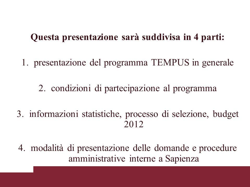 Questa presentazione sarà suddivisa in 4 parti: 1.presentazione del programma TEMPUS in generale 2.condizioni di partecipazione al programma 3.informazioni statistiche, processo di selezione, budget 2012 4.modalità di presentazione delle domande e procedure amministrative interne a Sapienza
