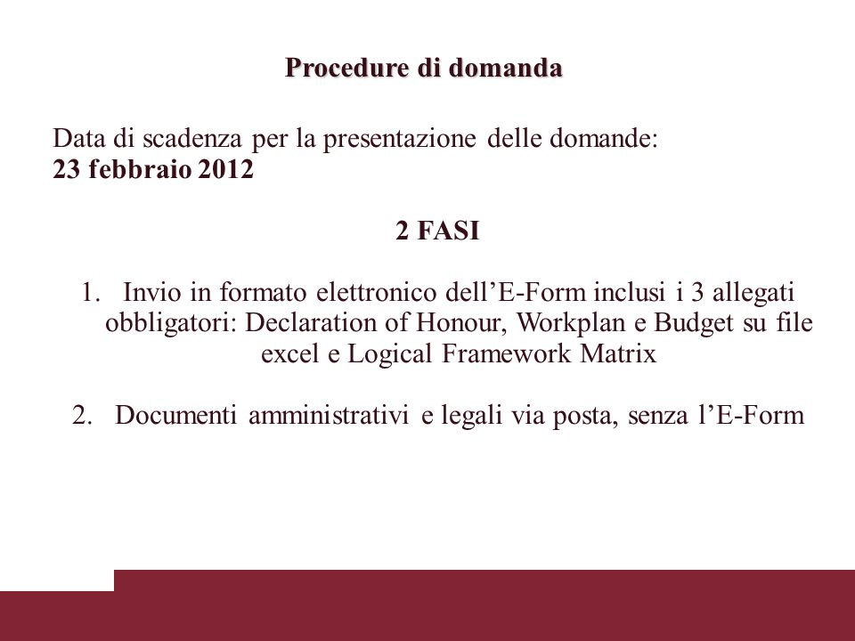 Procedure di domanda Data di scadenza per la presentazione delle domande: 23 febbraio 2012 2 FASI 1.Invio in formato elettronico dellE-Form inclusi i 3 allegati obbligatori: Declaration of Honour, Workplan e Budget su file excel e Logical Framework Matrix 2.Documenti amministrativi e legali via posta, senza lE-Form