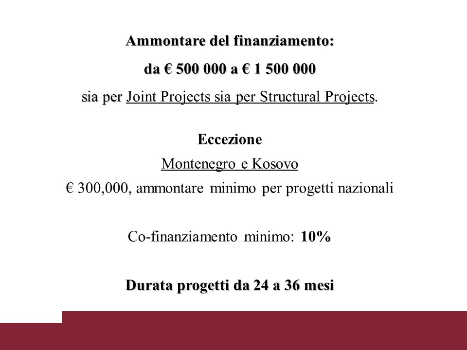 Ammontare del finanziamento: da 500 000 a 1 500 000 sia per sia per Joint Projects sia per Structural Projects.