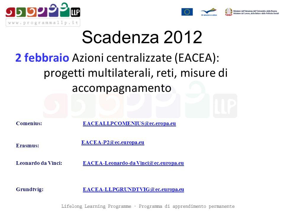 Scadenza 2012 2 febbraioAzioni centralizzate (EACEA): progetti multilaterali, reti, misure di accompagnamento Comenius:EACEALLPCOMENIUS@ec.eropa.eu Erasmus: EACEA-P2@ec.europa.eu Leonardo da Vinci:EACEA-Leonardo-da Vinci@ec.europa.eu Grundtvig:EACEA-LLPGRUNDTVIG@ec.europa.eu