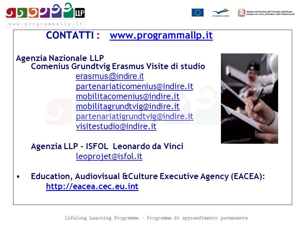 CONTATTI : CONTATTI : www.programmallp.it www.programmallp.it Agenzia Nazionale LLP Comenius Grundtvig Erasmus Visite di studio erasmus@indire.it partenariaticomenius@indire.it mobilitacomenius@indire.it mobilitagrundtvig@indire.it partenariatigrundtvig@indire.it visitestudio@indire.it Agenzia LLP - ISFOL Leonardo da Vinci leoprojet@isfol.it Education, Audiovisual &Culture Executive Agency (EACEA): http://eacea.cec.eu.int