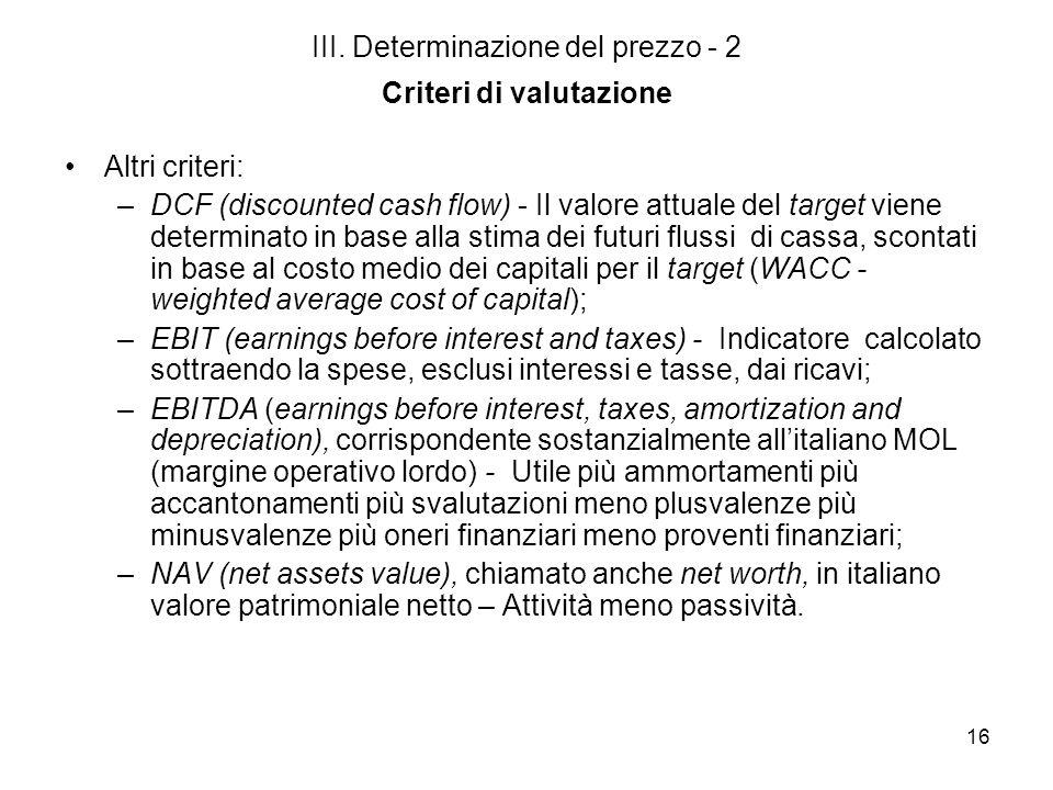 16 III. Determinazione del prezzo - 2 Criteri di valutazione Altri criteri: –DCF (discounted cash flow) - Il valore attuale del target viene determina
