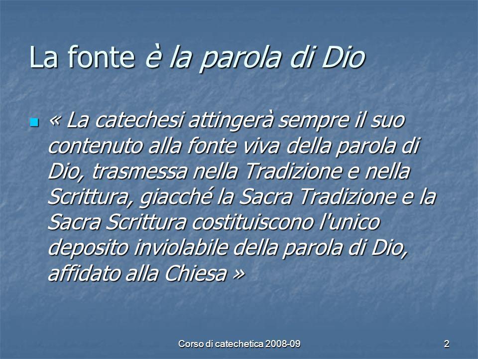 Corso di catechetica 2008-092 La fonte è la parola di Dio « La catechesi attingerà sempre il suo contenuto alla fonte viva della parola di Dio, trasme