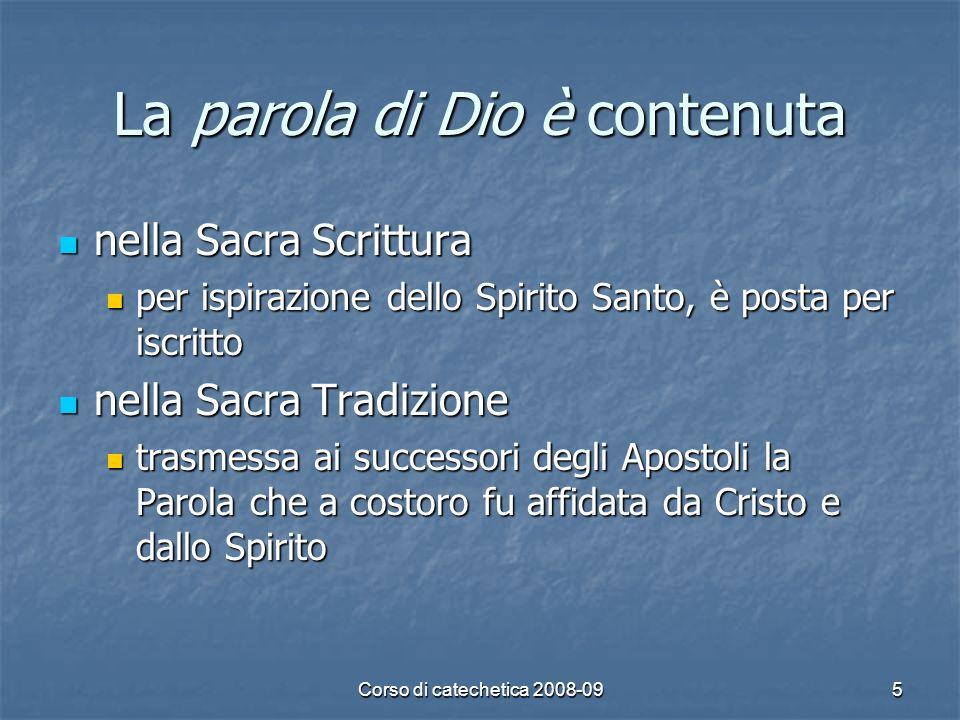 Corso di catechetica 2008-095 La parola di Dio è contenuta nella Sacra Scrittura nella Sacra Scrittura per ispirazione dello Spirito Santo, è posta pe