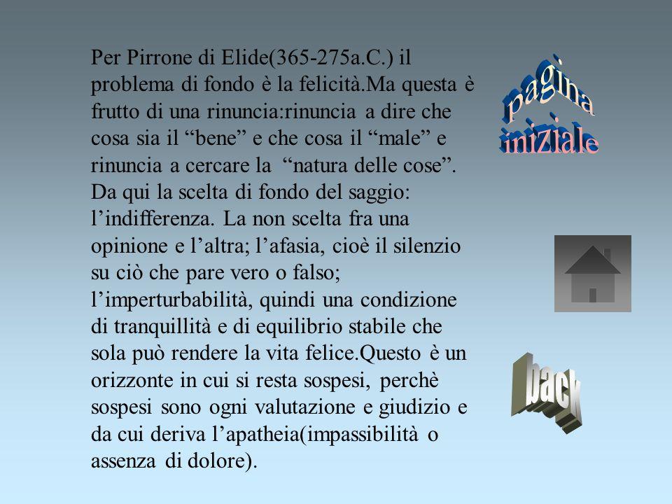 Per Pirrone di Elide(365-275a.C.) il problema di fondo è la felicità.Ma questa è frutto di una rinuncia:rinuncia a dire che cosa sia il bene e che cosa il male e rinuncia a cercare la natura delle cose.