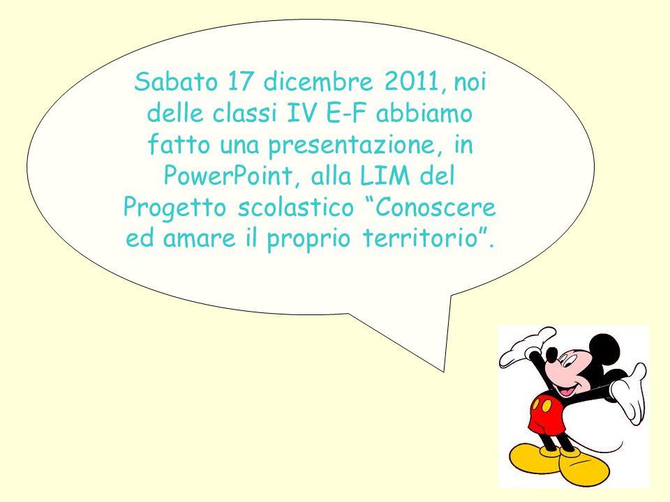 Sabato 17 dicembre 2011, noi delle classi IV E-F abbiamo fatto una presentazione, in PowerPoint, alla LIM del Progetto scolastico Conoscere ed amare il proprio territorio.