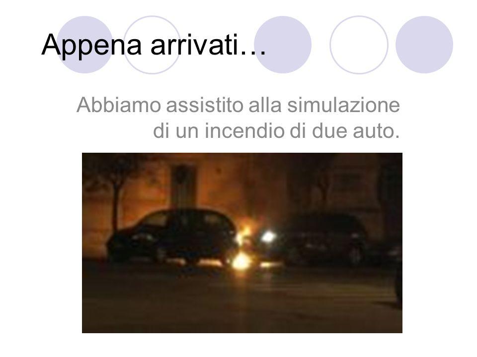 Appena arrivati… Abbiamo assistito alla simulazione di un incendio di due auto.