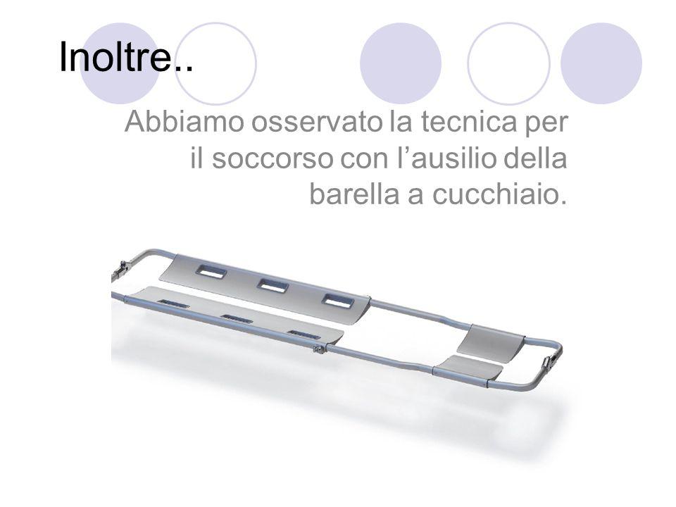 Inoltre.. Abbiamo osservato la tecnica per il soccorso con lausilio della barella a cucchiaio.