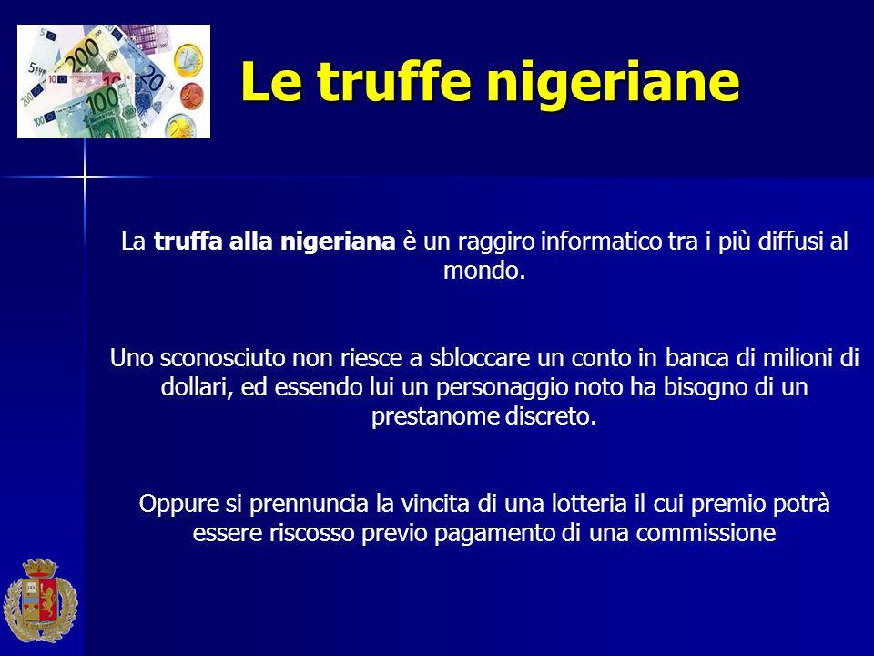 Le truffe nigeriane La truffa alla nigeriana è un raggiro informatico tra i più diffusi al mondo. Uno sconosciuto non riesce a sbloccare un conto in b
