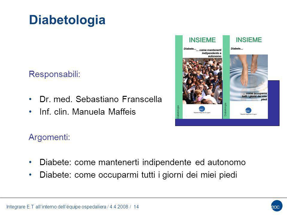 Integrare E.T allinterno delléquipe ospedaliera / 4.4.2008 / 14 Diabetologia Responsabili: Dr. med. Sebastiano Franscella Inf. clin. Manuela Maffeis A