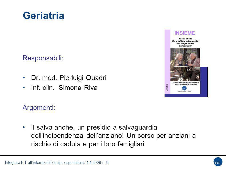 Integrare E.T allinterno delléquipe ospedaliera / 4.4.2008 / 15 Geriatria Responsabili: Dr. med. Pierluigi Quadri Inf. clin. Simona Riva Argomenti: Il