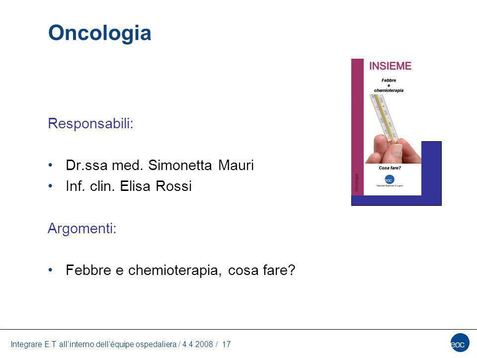 Integrare E.T allinterno delléquipe ospedaliera / 4.4.2008 / 17 Oncologia Responsabili: Dr.ssa med. Simonetta Mauri Inf. clin. Elisa Rossi Argomenti: