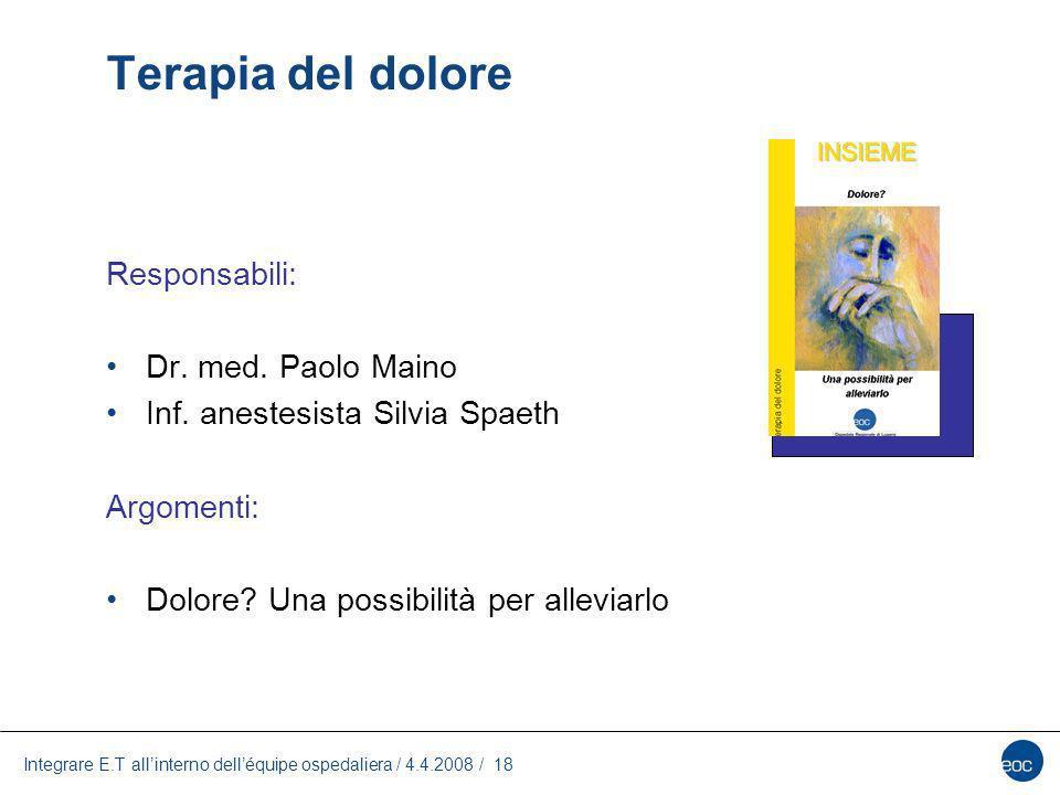Integrare E.T allinterno delléquipe ospedaliera / 4.4.2008 / 18 Terapia del dolore Responsabili: Dr. med. Paolo Maino Inf. anestesista Silvia Spaeth A