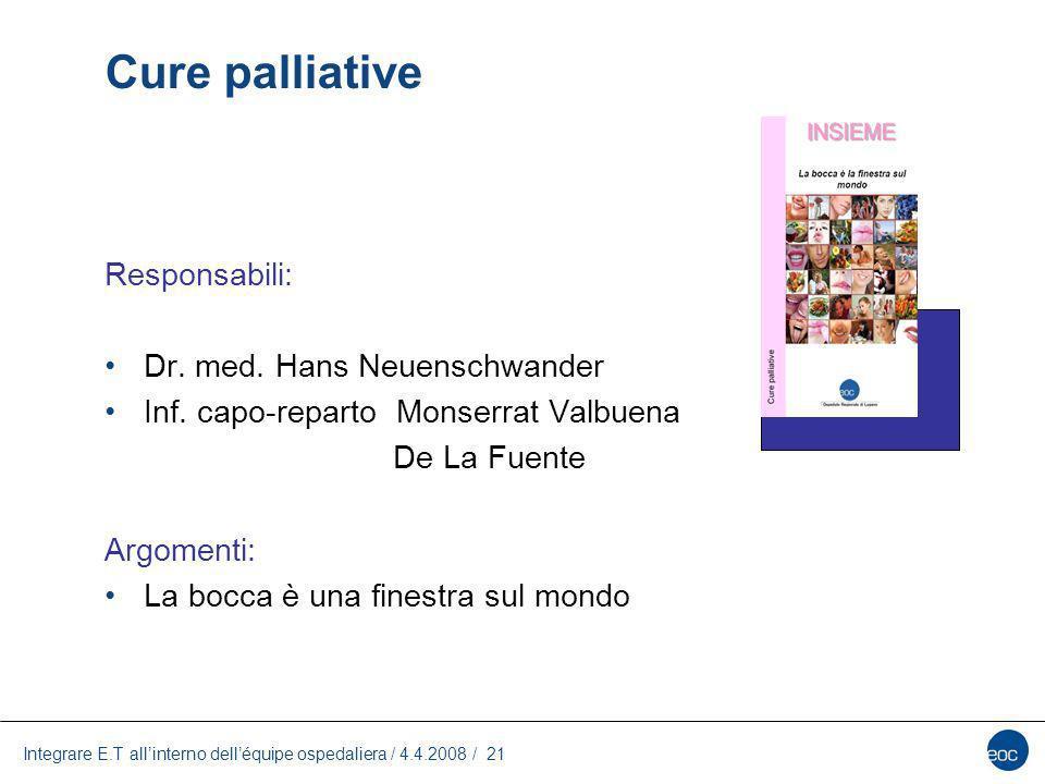 Integrare E.T allinterno delléquipe ospedaliera / 4.4.2008 / 21 Cure palliative Responsabili: Dr. med. Hans Neuenschwander Inf. capo-reparto Monserrat