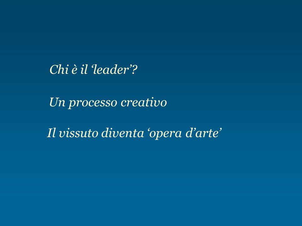 Chi è il leader? Un processo creativo Il vissuto diventa opera darte