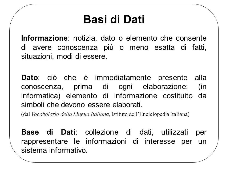 Basi di Dati Informazione: notizia, dato o elemento che consente di avere conoscenza più o meno esatta di fatti, situazioni, modi di essere. Dato: ciò