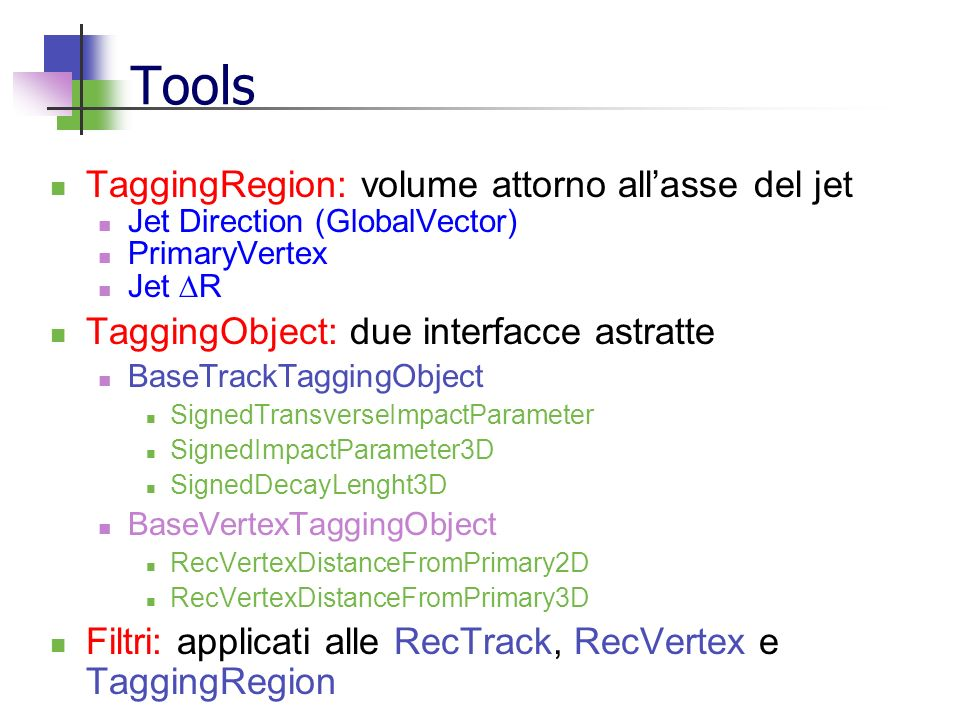Tools TaggingRegion: volume attorno allasse del jet Jet Direction (GlobalVector) PrimaryVertex Jet R TaggingObject: due interfacce astratte BaseTrackTaggingObject SignedTransverseImpactParameter SignedImpactParameter3D SignedDecayLenght3D BaseVertexTaggingObject RecVertexDistanceFromPrimary2D RecVertexDistanceFromPrimary3D Filtri: applicati alle RecTrack, RecVertex e TaggingRegion