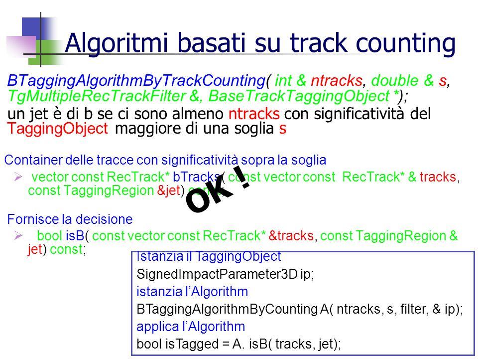 Algoritmi basati su track counting BTaggingAlgorithmByTrackCounting( int & ntracks, double & s, TgMultipleRecTrackFilter &, BaseTrackTaggingObject *); un jet è di b se ci sono almeno ntracks con significatività del TaggingObject maggiore di una soglia s Container delle tracce con significatività sopra la soglia vector const RecTrack* bTracks( const vector const RecTrack* & tracks, const TaggingRegion &jet) const; Fornisce la decisione bool isB( const vector const RecTrack* &tracks, const TaggingRegion & jet) const; Istanzia il TaggingObject SignedImpactParameter3D ip; istanzia lAlgorithm BTaggingAlgorithmByCounting A( ntracks, s, filter, & ip); applica lAlgorithm bool isTagged = A.