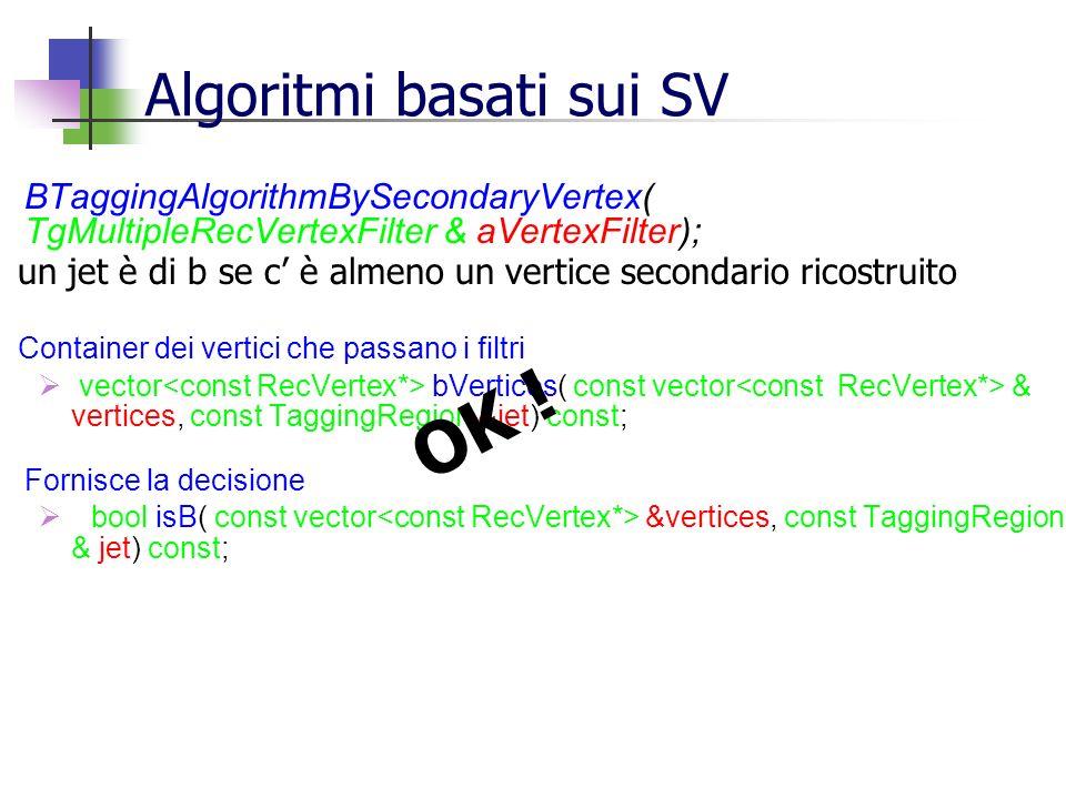 Algoritmi basati sui SV BTaggingAlgorithmBySecondaryVertex( TgMultipleRecVertexFilter & aVertexFilter); un jet è di b se c è almeno un vertice secondario ricostruito Container dei vertici che passano i filtri vector bVertices( const vector & vertices, const TaggingRegion &jet) const; Fornisce la decisione bool isB( const vector &vertices, const TaggingRegion & jet) const; OK !