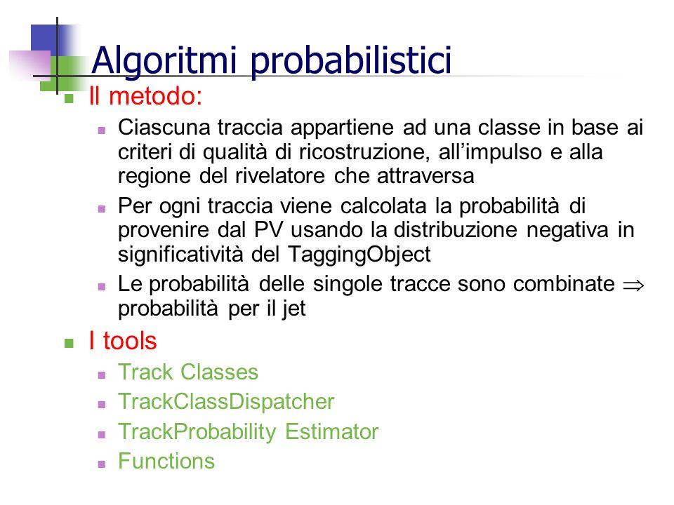 Algoritmi probabilistici Il metodo: Ciascuna traccia appartiene ad una classe in base ai criteri di qualità di ricostruzione, allimpulso e alla regione del rivelatore che attraversa Per ogni traccia viene calcolata la probabilità di provenire dal PV usando la distribuzione negativa in significatività del TaggingObject Le probabilità delle singole tracce sono combinate probabilità per il jet I tools Track Classes TrackClassDispatcher TrackProbability Estimator Functions
