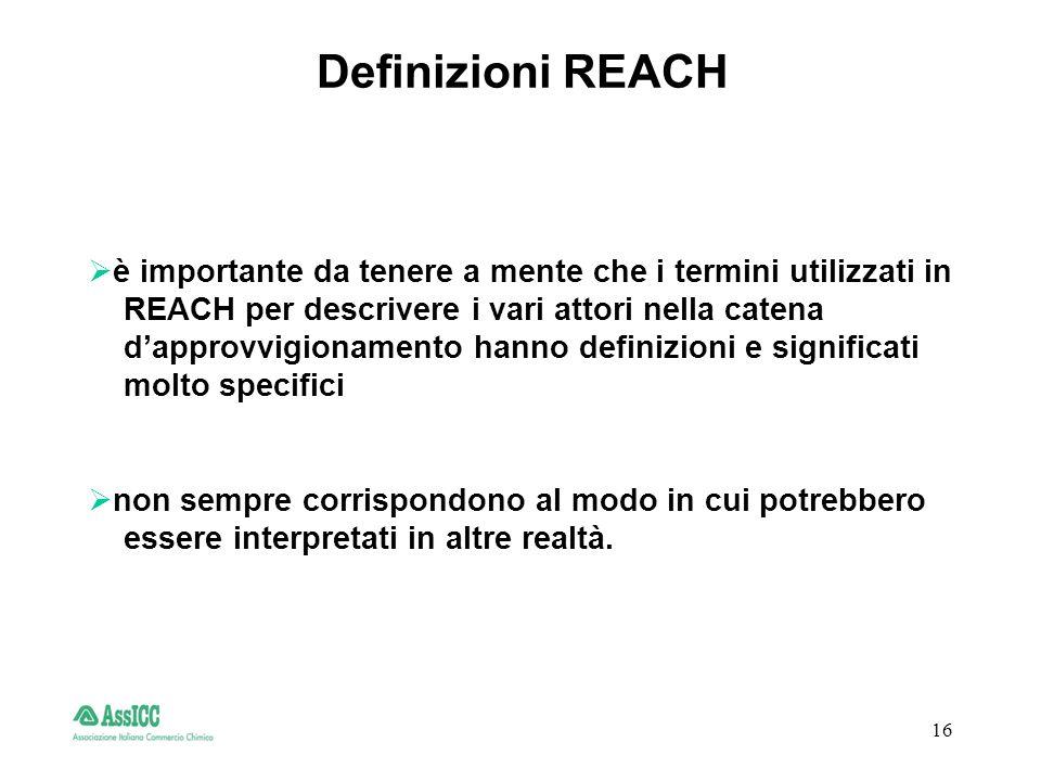 16 Definizioni REACH è importante da tenere a mente che i termini utilizzati in REACH per descrivere i vari attori nella catena dapprovvigionamento hanno definizioni e significati molto specifici non sempre corrispondono al modo in cui potrebbero essere interpretati in altre realtà.