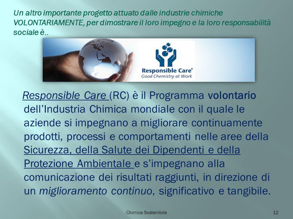 Responsible Care (RC) è il Programma volontario dellIndustria Chimica mondiale con il quale le aziende si impegnano a migliorare continuamente prodotti, processi e comportamenti nelle aree della Sicurezza, della Salute dei Dipendenti e della Protezione Ambientale e simpegnano alla comunicazione dei risultati raggiunti, in direzione di un miglioramento continuo, significativo e tangibile.