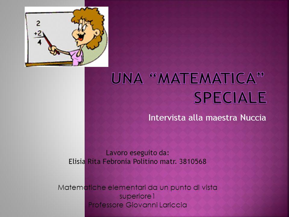 Intervista alla maestra Nuccia Lavoro eseguito da: Elisia Rita Febronia Politino matr. 3810568 Matematiche elementari da un punto di vista superiore1