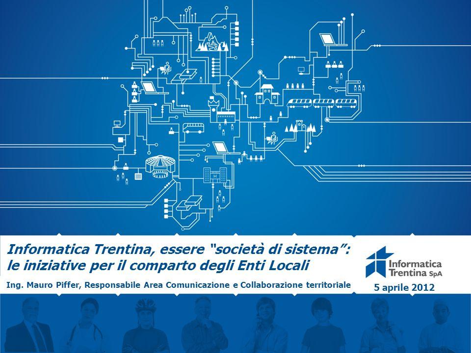 Informatica Trentina, essere società di sistema: le iniziative per il comparto degli Enti Locali Ing. Mauro Piffer, Responsabile Area Comunicazione e
