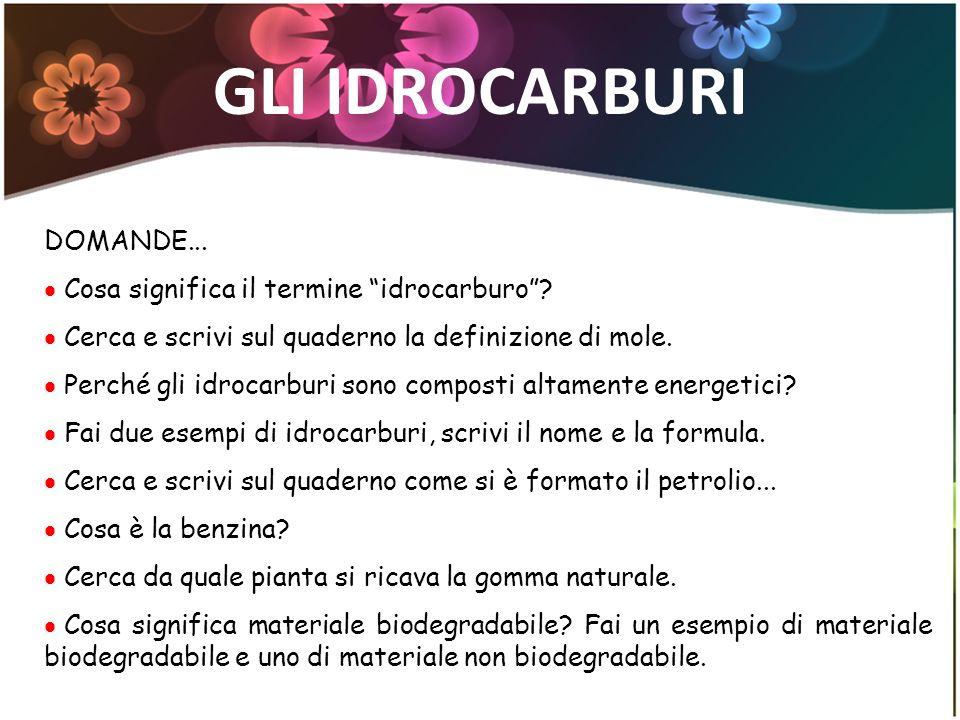 GLI IDROCARBURI DOMANDE... Cosa significa il termine idrocarburo? Cerca e scrivi sul quaderno la definizione di mole. Perché gli idrocarburi sono comp
