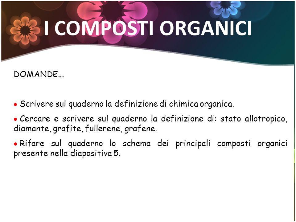 I COMPOSTI ORGANICI DOMANDE... Scrivere sul quaderno la definizione di chimica organica. Cercare e scrivere sul quaderno la definizione di: stato allo