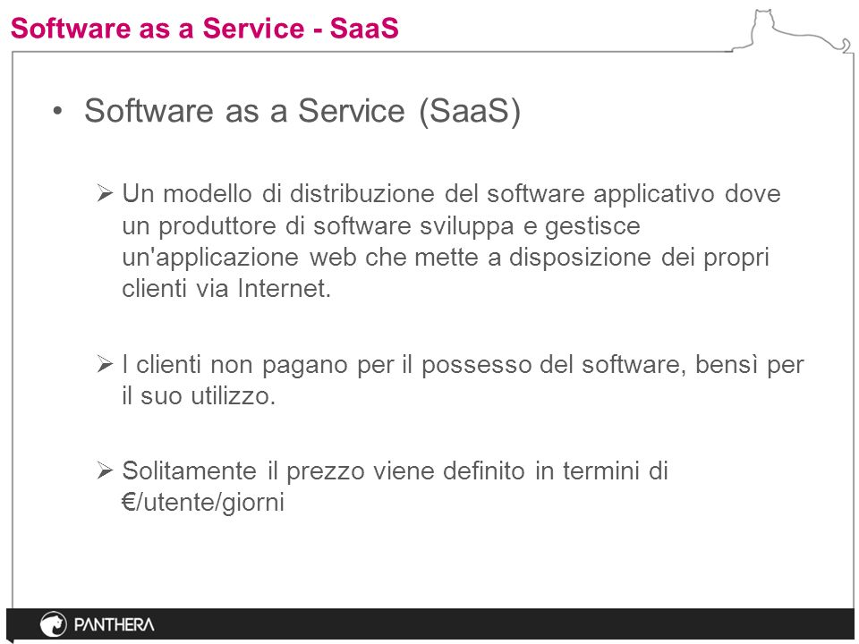 Software as a Service - SaaS Software as a Service (SaaS) Un modello di distribuzione del software applicativo dove un produttore di software sviluppa e gestisce un applicazione web che mette a disposizione dei propri clienti via Internet.