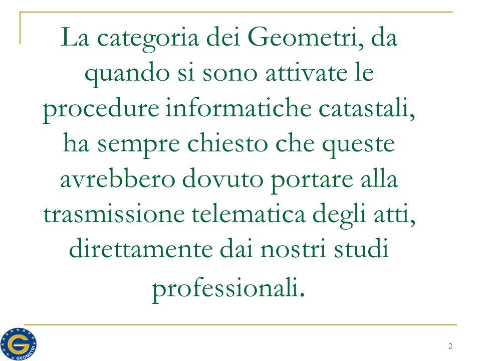 2 La categoria dei Geometri, da quando si sono attivate le procedure informatiche catastali, ha sempre chiesto che queste avrebbero dovuto portare alla trasmissione telematica degli atti, direttamente dai nostri studi professionali.