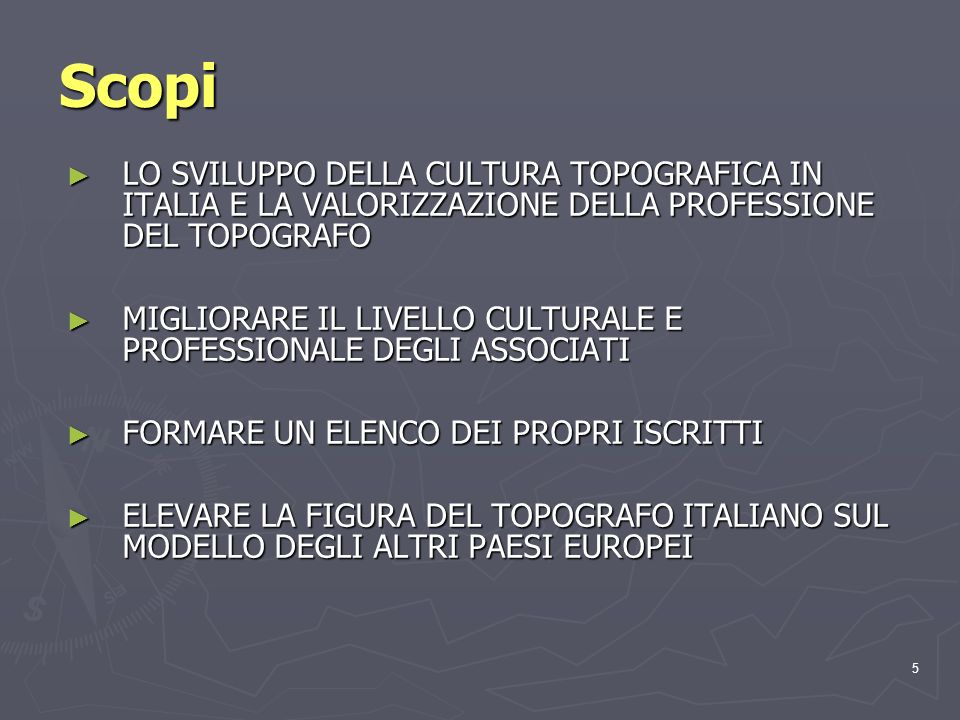 5 Scopi LO SVILUPPO DELLA CULTURA TOPOGRAFICA IN ITALIA E LA VALORIZZAZIONE DELLA PROFESSIONE DEL TOPOGRAFO LO SVILUPPO DELLA CULTURA TOPOGRAFICA IN ITALIA E LA VALORIZZAZIONE DELLA PROFESSIONE DEL TOPOGRAFO MIGLIORARE IL LIVELLO CULTURALE E PROFESSIONALE DEGLI ASSOCIATI MIGLIORARE IL LIVELLO CULTURALE E PROFESSIONALE DEGLI ASSOCIATI FORMARE UN ELENCO DEI PROPRI ISCRITTI FORMARE UN ELENCO DEI PROPRI ISCRITTI ELEVARE LA FIGURA DEL TOPOGRAFO ITALIANO SUL MODELLO DEGLI ALTRI PAESI EUROPEI ELEVARE LA FIGURA DEL TOPOGRAFO ITALIANO SUL MODELLO DEGLI ALTRI PAESI EUROPEI