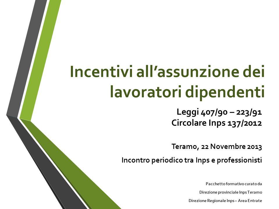 Incentivi allassunzione dei lavoratori dipendenti Leggi 407/90 – 223/91 Circolare Inps 137/2012 Teramo, 22 Novembre 2013 Incontro periodico tra Inps e