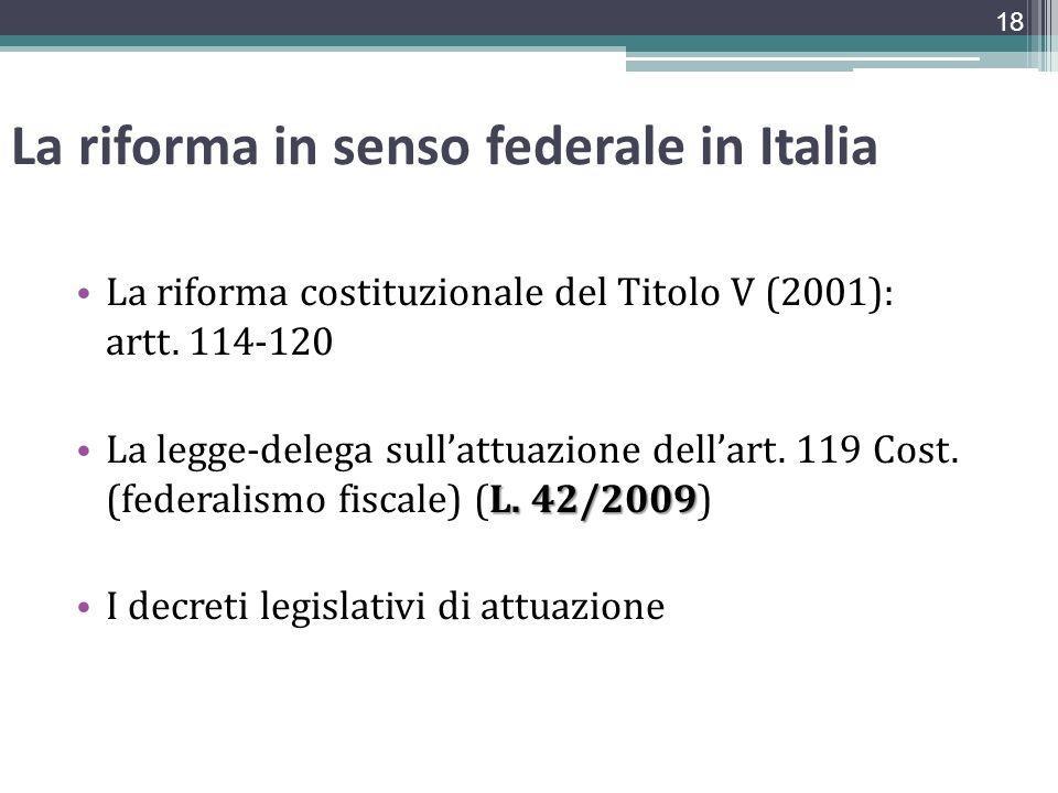 La riforma in senso federale in Italia La riforma costituzionale del Titolo V (2001): artt. 114-120 L. 42/2009 La legge-delega sullattuazione dellart.