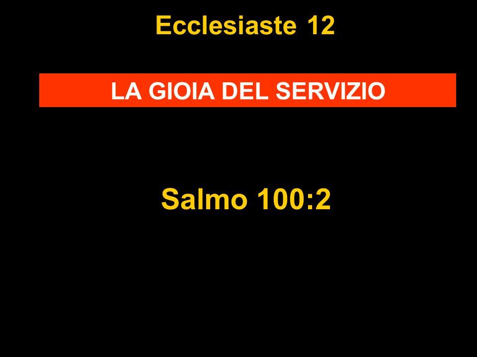 Ecclesiaste 12 LA GIOIA DEL SERVIZIO Salmo 100:2