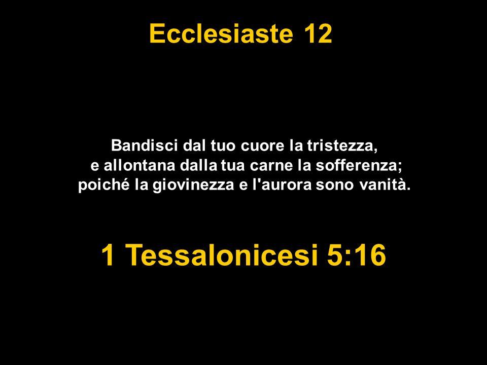 Ecclesiaste 12 Bandisci dal tuo cuore la tristezza, e allontana dalla tua carne la sofferenza; poiché la giovinezza e l aurora sono vanità.
