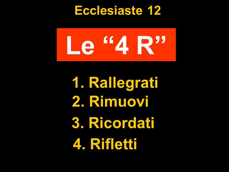 Ecclesiaste 12 Le 4 R 1. Rallegrati 2. Rimuovi 3. Ricordati 4. Rifletti
