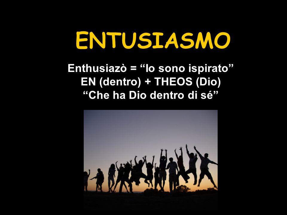 ENTUSIASMO Che significa Enthusiazò = Io sono ispirato EN (dentro) + THEOS (Dio) Che ha Dio dentro di sé
