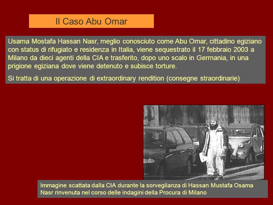 Il Caso Abu Omar Usama Mostafa Hassan Nasr, meglio conosciuto come Abu Omar, cittadino egiziano con status di rifugiato e residenza in Italia, viene sequestrato il 17 febbraio 2003 a Milano da dieci agenti della CIA e trasferito, dopo uno scalo in Germania, in una prigione egiziana dove viene detenuto e subisce torture.