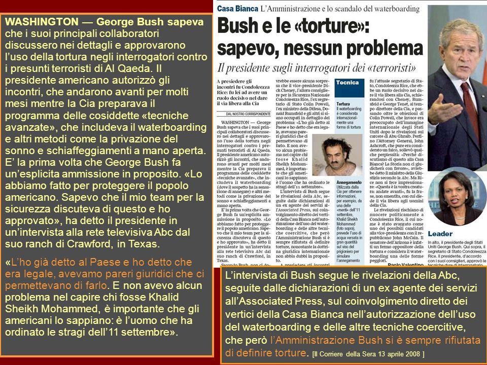 WASHINGTON George Bush sapeva che i suoi principali collaboratori discussero nei dettagli e approvarono luso della tortura negli interrogatori contro i presunti terroristi di Al Qaeda.