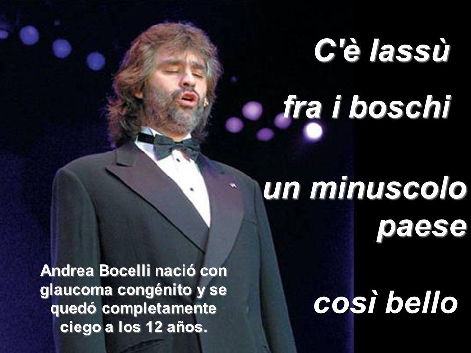 un minuscolo paese C è lassù fra i boschi così bello Andrea Bocelli nació con glaucoma congénito y se quedó completamente ciego a los 12 años.