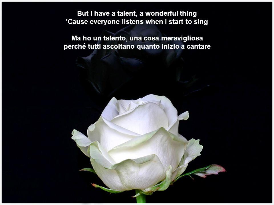 But I have a talent, a wonderful thing Cause everyone listens when I start to sing Ma ho un talento, una cosa meravigliosa perché tutti ascoltano quanto inizio a cantare