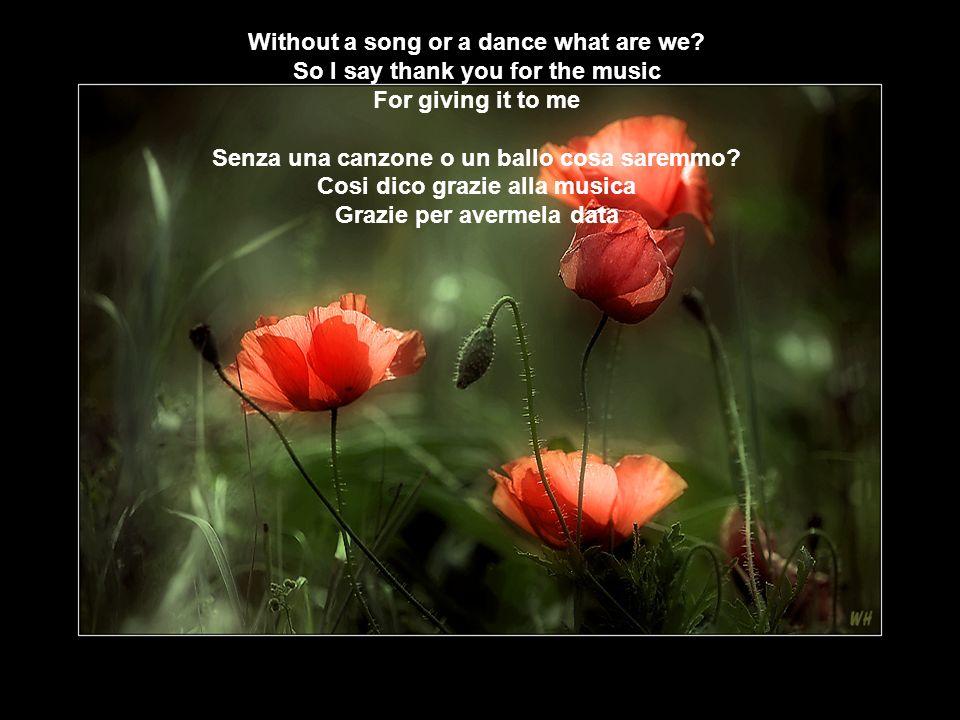 So I say thank you for the music For giving it to me Cosi dico grazie alla musica Grazie per avermela data margie