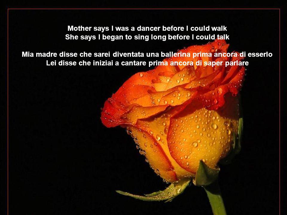 Mother says I was a dancer before I could walk She says I began to sing long before I could talk Mia madre disse che sarei diventata una ballerina prima ancora di esserlo Lei disse che iniziai a cantare prima ancora di saper parlare