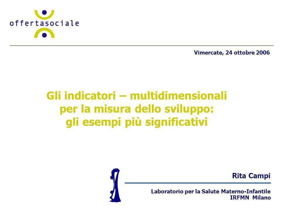 Rita Campi Laboratorio per la Salute Materno-Infantile IRFMN Milano Gli indicatori – multidimensionali per la misura dello sviluppo: gli esempi più significativi Vimercate, 24 ottobre 2006