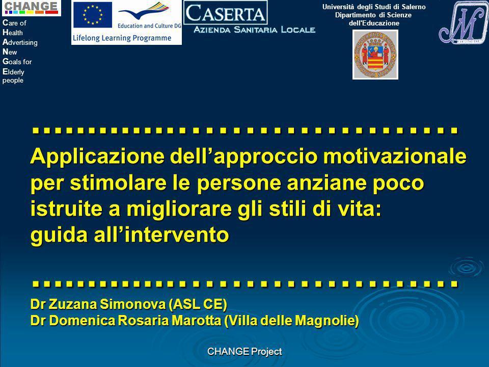 CHANGE Project C are of H ealth A dvertising N ew G oals for E lderly people.............………………… Applicazione dellapproccio motivazionale per stimolare le persone anziane poco istruite a migliorare gli stili di vita: guida allintervento.............………………… Dr Zuzana Simonova (ASL CE) Dr Domenica Rosaria Marotta (Villa delle Magnolie) Università degli Studi di Salerno Dipartimento di Scienze dell Educazione